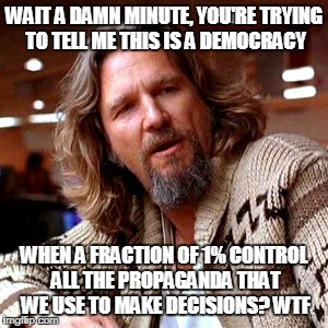 Confused Lebowski Meme | WAIT A DAMN MINUTE, YOU'RE TRYING TO TELL ME THIS IS A DEMOCRACY WHEN A FRACTION OF 1% CONTROL ALL THE PROPAGANDA THAT WE USE TO MAKE DECISI | image tagged in memes,confused lebowski | made w/ Imgflip meme maker