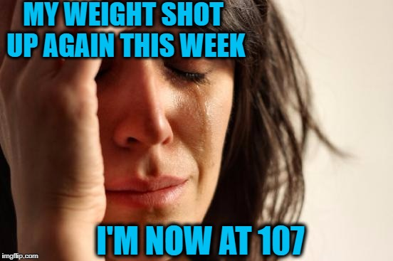 First World Problems Meme | MY WEIGHT SHOT UP AGAIN THIS WEEK I'M NOW AT 107 | image tagged in memes,first world problems | made w/ Imgflip meme maker