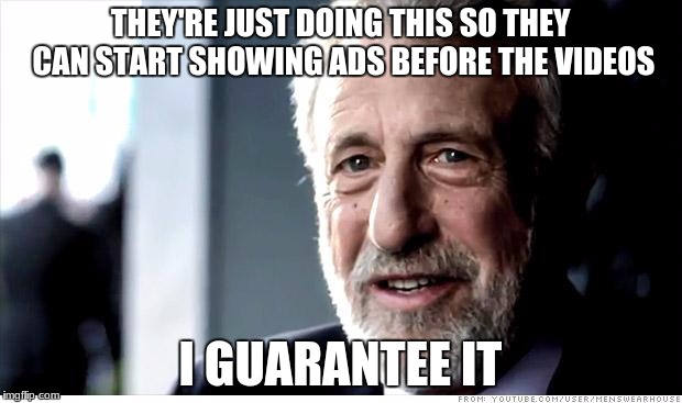 I Guarantee It Meme | THEY'RE JUST DOING THIS SO THEY CAN START SHOWING ADS BEFORE THE VIDEOS I GUARANTEE IT | image tagged in memes,i guarantee it,AdviceAnimals | made w/ Imgflip meme maker