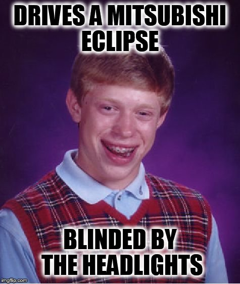 Bad Luck Brian Meme | DRIVES A MITSUBISHI ECLIPSE BLINDED BY THE HEADLIGHTS | image tagged in memes,bad luck brian | made w/ Imgflip meme maker