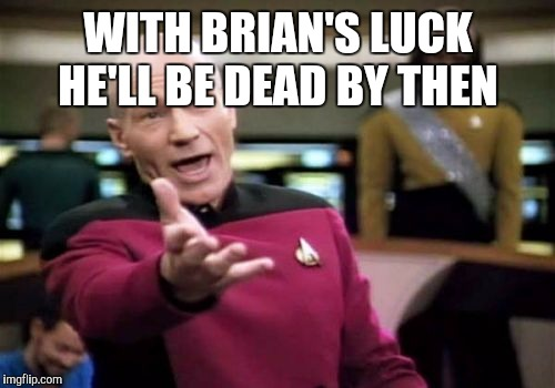 Picard Wtf Meme | WITH BRIAN'S LUCK HE'LL BE DEAD BY THEN | image tagged in memes,picard wtf | made w/ Imgflip meme maker