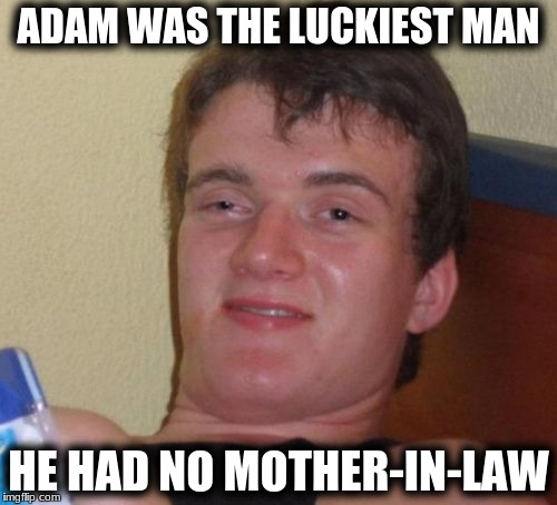 10 Guy Meme | ADAM WAS THE LUCKIEST MAN HE HAD NO MOTHER-IN-LAW | image tagged in memes,10 guy | made w/ Imgflip meme maker