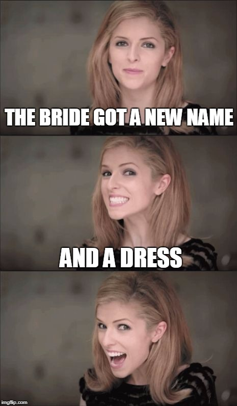 Bad Pun Anna Kendrick Meme | THE BRIDE GOT A NEW NAME AND A DRESS | image tagged in memes,bad pun anna kendrick | made w/ Imgflip meme maker