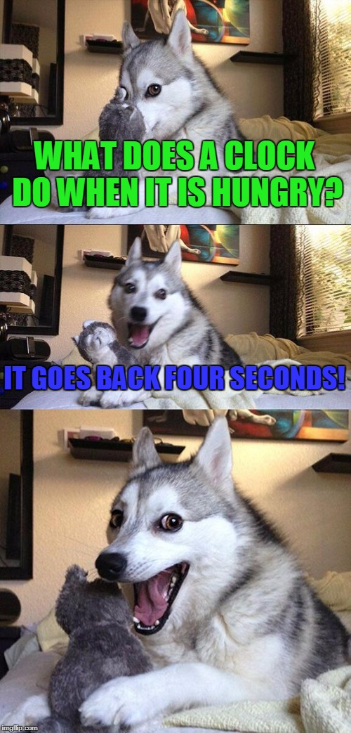 Bad Pun Dog Meme | WHAT DOES A CLOCK DO WHEN IT IS HUNGRY? IT GOES BACK FOUR SECONDS! | image tagged in memes,bad pun dog | made w/ Imgflip meme maker