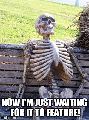 Waiting Skeleton Meme | NOW I'M JUST WAITING FOR IT TO FEATURE! | image tagged in memes,waiting skeleton | made w/ Imgflip meme maker