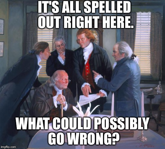 Founding Fathers | IT'S ALL SPELLED OUT RIGHT HERE. WHAT COULD POSSIBLY GO WRONG? | image tagged in founding fathers,constitution,what could go wrong | made w/ Imgflip meme maker