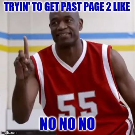 The Struggle | TRYIN' TO GET PAST PAGE 2 LIKE NO NO NO | image tagged in dikembe mutombo - no no no,memes,imgflip,front page | made w/ Imgflip meme maker