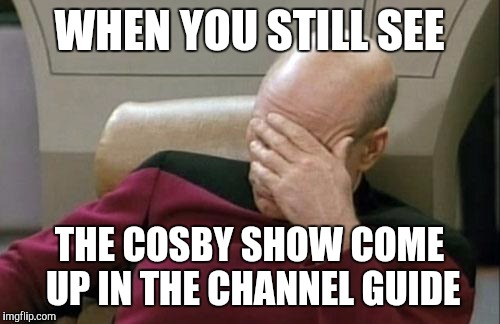 Captain Picard Facepalm Meme | WHEN YOU STILL SEE THE COSBY SHOW COME UP IN THE CHANNEL GUIDE | image tagged in memes,captain picard facepalm | made w/ Imgflip meme maker