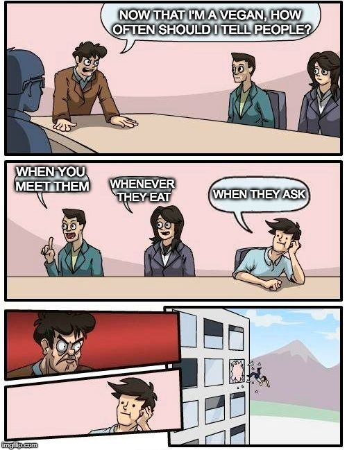 Boardroom Vegan Suggestion | NOW THAT I'M A VEGAN, HOW OFTEN SHOULD I TELL PEOPLE? WHEN YOU MEET THEM WHENEVER THEY EAT WHEN THEY ASK | image tagged in memes,boardroom meeting suggestion,vegan,iwanttobebacon,iwanttobebaconcom | made w/ Imgflip meme maker