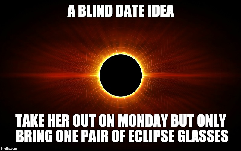 A BLIND DATE IDEA TAKE HER OUT ON MONDAY BUT ONLY BRING ONE PAIR OF ECLIPSE GLASSES | image tagged in eclipse | made w/ Imgflip meme maker