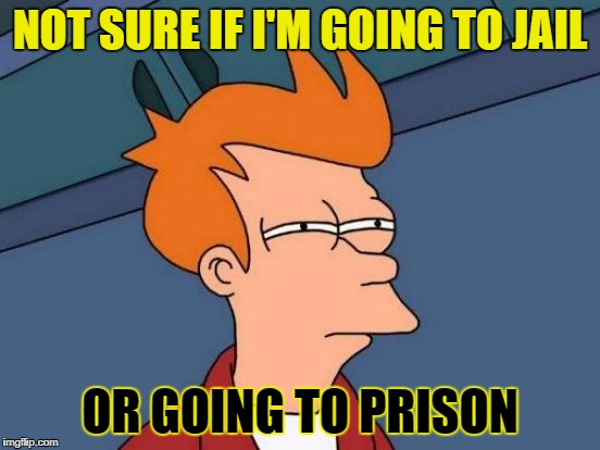 Futurama Fry Meme | NOT SURE IF I'M GOING TO JAIL OR GOING TO PRISON | image tagged in memes,futurama fry | made w/ Imgflip meme maker