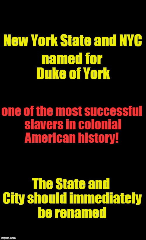New York State & NYC named for racist | New York State and NYC named for Duke of York one of the most successful slavers in colonial American history! The State and City should imm | image tagged in black background,nyc,new york state,duke of york,slavery | made w/ Imgflip meme maker