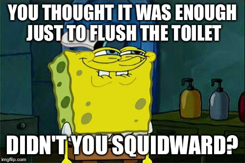 Dont You Squidward Meme | YOU THOUGHT IT WAS ENOUGH JUST TO FLUSH THE TOILET DIDN'T YOU SQUIDWARD? | image tagged in memes,dont you squidward | made w/ Imgflip meme maker