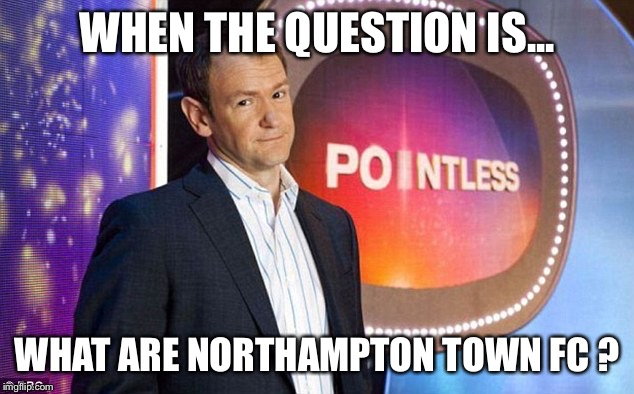 WHEN THE QUESTION IS... WHAT ARE NORTHAMPTON TOWN FC ? | image tagged in pointless quiz show bbc | made w/ Imgflip meme maker