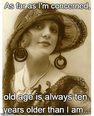 Old age... |  As far as I'm concerned, old age is always ten; years older than I am... | image tagged in old age,always,ten years,older | made w/ Imgflip meme maker