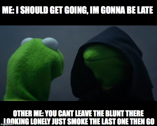 Evil Kermit Meme | ME: I SHOULD GET GOING, IM GONNA BE LATE OTHER ME: YOU CANT LEAVE THE BLUNT THERE LOOKING LONELY JUST SMOKE THE LAST ONE THEN GO | image tagged in evil kermit meme | made w/ Imgflip meme maker