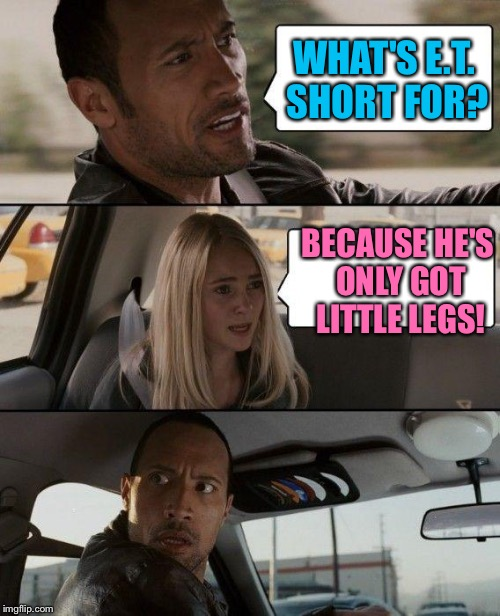 The Rock Driving Meme | WHAT'S E.T. SHORT FOR? BECAUSE HE'S ONLY GOT LITTLE LEGS! | image tagged in memes,the rock driving,stop picking on et | made w/ Imgflip meme maker