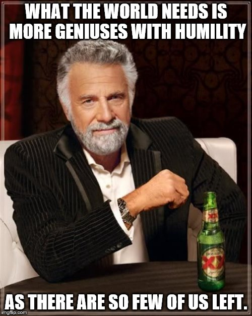 The Most Interesting Man In The World Meme | WHAT THE WORLD NEEDS IS MORE GENIUSES WITH HUMILITY AS THERE ARE SO FEW OF US LEFT. | image tagged in memes,the most interesting man in the world | made w/ Imgflip meme maker