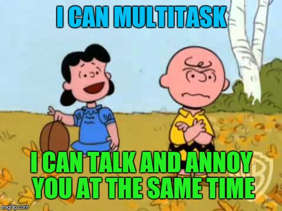 I CAN MULTITASK I CAN TALK AND ANNOY YOU AT THE SAME TIME | made w/ Imgflip meme maker