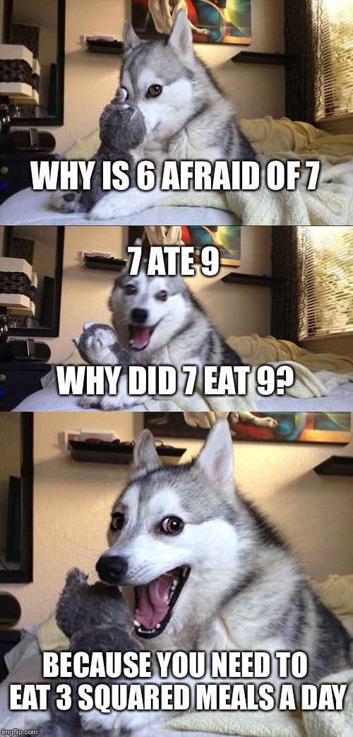 Math puns are lame. So I made one anyway! | WHY IS 6 AFRAID OF 7 WHY DID 7 EAT 9? BECAUSE YOU NEED TO EAT 3 SQUARED MEALS A DAY 7 ATE 9 | image tagged in memes,bad pun dog,math | made w/ Imgflip meme maker