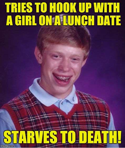 Bad Luck Brian Meme | TRIES TO HOOK UP WITH A GIRL ON A LUNCH DATE STARVES TO DEATH! | image tagged in memes,bad luck brian | made w/ Imgflip meme maker