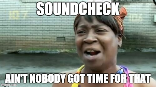 Aint Nobody Got Time For That Meme | SOUNDCHECK AIN'T NOBODY GOT TIME FOR THAT | image tagged in memes,aint nobody got time for that | made w/ Imgflip meme maker