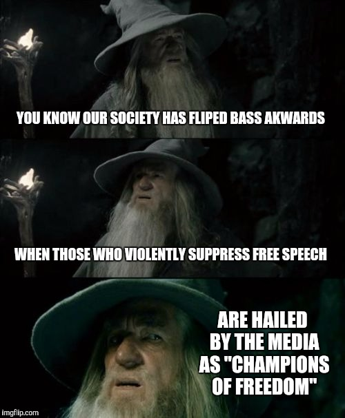 "Confused Gandalf Meme | YOU KNOW OUR SOCIETY HAS FLIPED BASS AKWARDS WHEN THOSE WHO VIOLENTLY SUPPRESS FREE SPEECH ARE HAILED BY THE MEDIA AS ""CHAMPIONS OF FREEDOM"" 