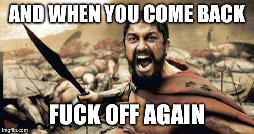 Sparta Leonidas Meme | AND WHEN YOU COME BACK F**K OFF AGAIN | image tagged in memes,sparta leonidas | made w/ Imgflip meme maker