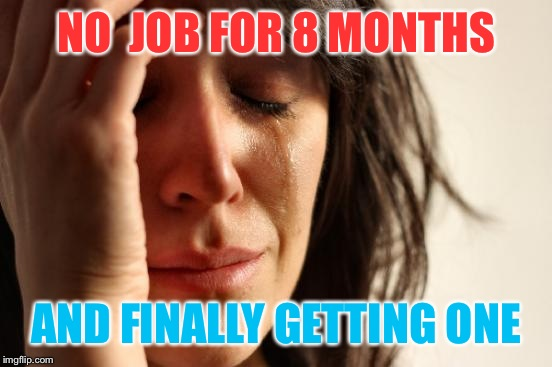 First World Problems Meme | NO  JOB FOR 8 MONTHS AND FINALLY GETTING ONE | image tagged in memes,first world problems | made w/ Imgflip meme maker