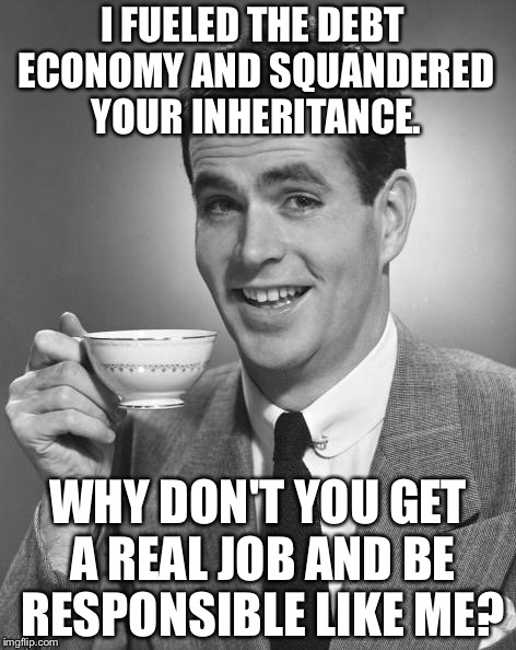 Man drinking coffee | I FUELED THE DEBT ECONOMY AND SQUANDERED YOUR INHERITANCE. WHY DON'T YOU GET A REAL JOB AND BE RESPONSIBLE LIKE ME? | image tagged in man drinking coffee,debt,baby boomers,get a job | made w/ Imgflip meme maker