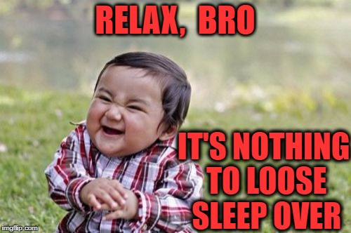 Evil Toddler Meme | RELAX,  BRO IT'S NOTHING TO LOOSE SLEEP OVER | image tagged in memes,evil toddler | made w/ Imgflip meme maker