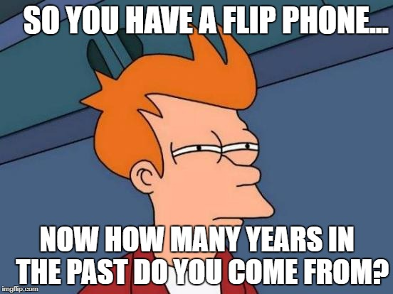 Futurama Fry Meme | SO YOU HAVE A FLIP PHONE... NOW HOW MANY YEARS IN  THE PAST DO YOU COME FROM? | image tagged in memes,futurama fry | made w/ Imgflip meme maker