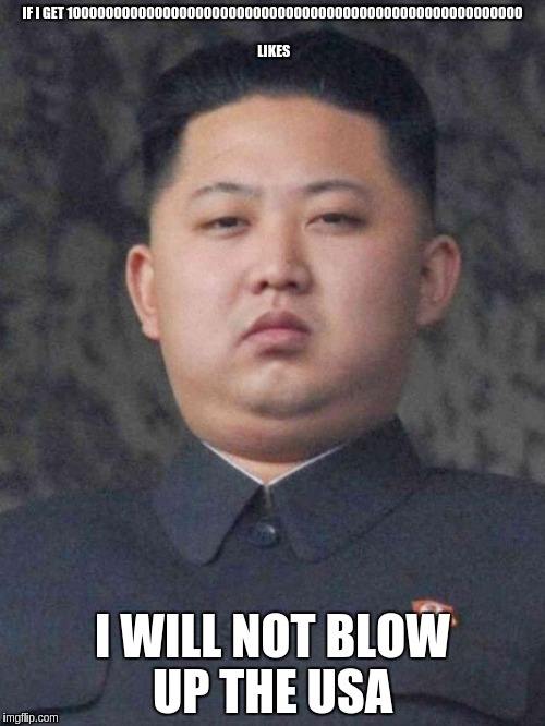 Good Guy Kim Jong Un | IF I GET 10000000000000000000000000000000000000000000000000000000 LIKES I WILL NOT BLOW UP THE USA | image tagged in good guy kim jong un | made w/ Imgflip meme maker