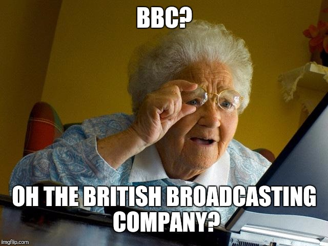 Grandma Finds The Internet Meme | BBC? OH THE BRITISH BROADCASTING COMPANY? | image tagged in memes,grandma finds the internet | made w/ Imgflip meme maker