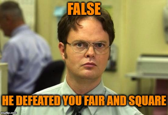 dwight | FALSE HE DEFEATED YOU FAIR AND SQUARE | image tagged in dwight | made w/ Imgflip meme maker