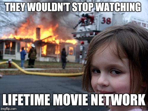 Disaster Girl Meme | THEY WOULDN'T STOP WATCHING LIFETIME MOVIE NETWORK | image tagged in disaster girl,memes | made w/ Imgflip meme maker
