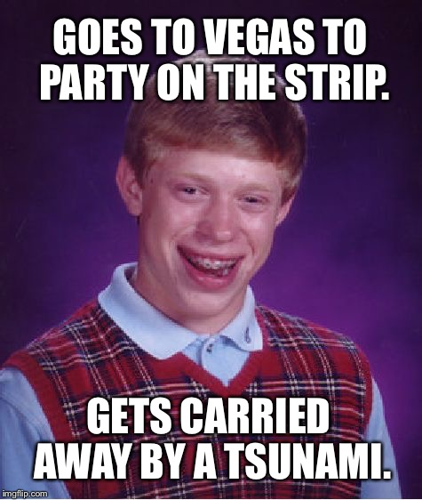 Bad Luck Brian gets hit on Vegas Strip by tsunami | GOES TO VEGAS TO PARTY ON THE STRIP. GETS CARRIED AWAY BY A TSUNAMI. | image tagged in memes,bad luck brian,vegas,tsunami,global warming,flooding | made w/ Imgflip meme maker