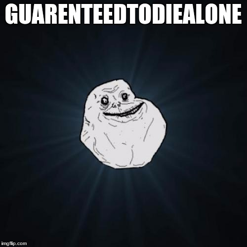 GUARENTEEDTODIEALONE | made w/ Imgflip meme maker