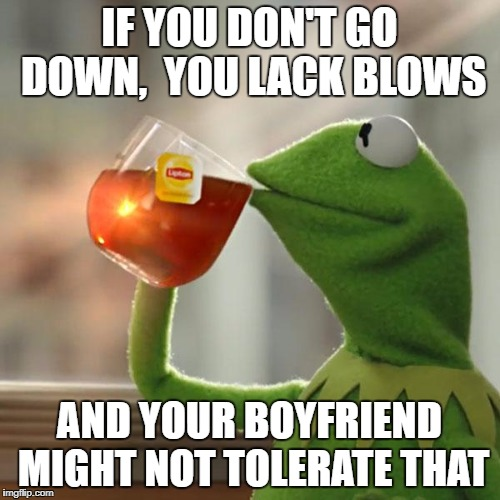 But Thats None Of My Business Meme | IF YOU DON'T GO DOWN,  YOU LACK BLOWS AND YOUR BOYFRIEND MIGHT NOT TOLERATE THAT | image tagged in memes,but thats none of my business,kermit the frog | made w/ Imgflip meme maker