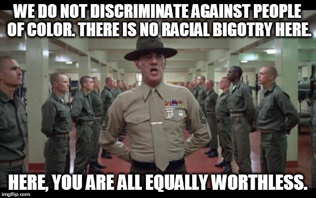 oldie but goodie (paraphrasing what he actually said in the movie) | WE DO NOT DISCRIMINATE AGAINST PEOPLE OF COLOR. THERE IS NO RACIAL BIGOTRY HERE. HERE, YOU ARE ALL EQUALLY WORTHLESS. | image tagged in full metal jacket,equally worthless,bigotry,racism,military humor | made w/ Imgflip meme maker