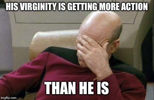 Captain Picard Facepalm Meme | HIS VIRGINITY IS GETTING MORE ACTION THAN HE IS | image tagged in memes,captain picard facepalm | made w/ Imgflip meme maker