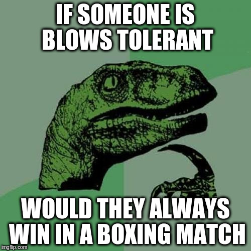 Philosoraptor Meme | IF SOMEONE IS BLOWS TOLERANT WOULD THEY ALWAYS WIN IN A BOXING MATCH | image tagged in memes,philosoraptor | made w/ Imgflip meme maker