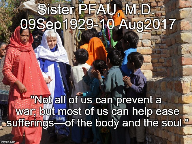 "She moved from Germany to Pakistan and devoted nearly 50 years of her life to fighting leprosy.  | Sister PFAU, M.D. 09Sep1929-10 Aug2017 ""Not all of us can prevent a war; but most of us can help ease sufferings—of the body and the soul."" 
