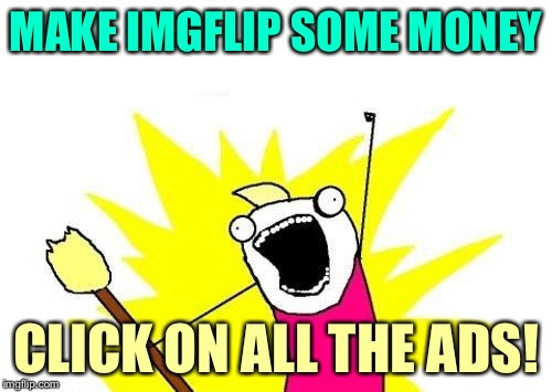 X All The Y Meme | MAKE IMGFLIP SOME MONEY CLICK ON ALL THE ADS! | image tagged in memes,x all the y | made w/ Imgflip meme maker