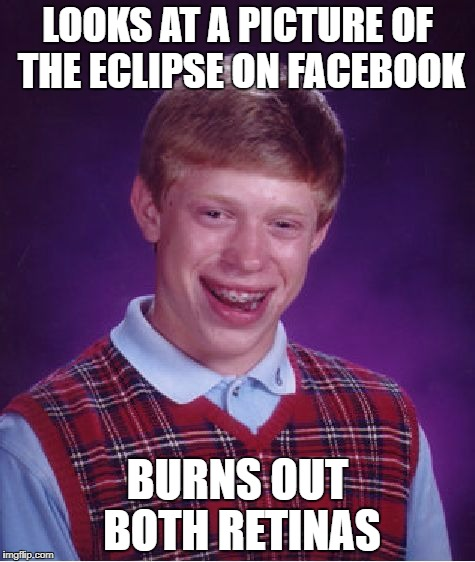 Bad Luck Brian Meme | LOOKS AT A PICTURE OF THE ECLIPSE ON FACEBOOK BURNS OUT BOTH RETINAS | image tagged in memes,bad luck brian | made w/ Imgflip meme maker