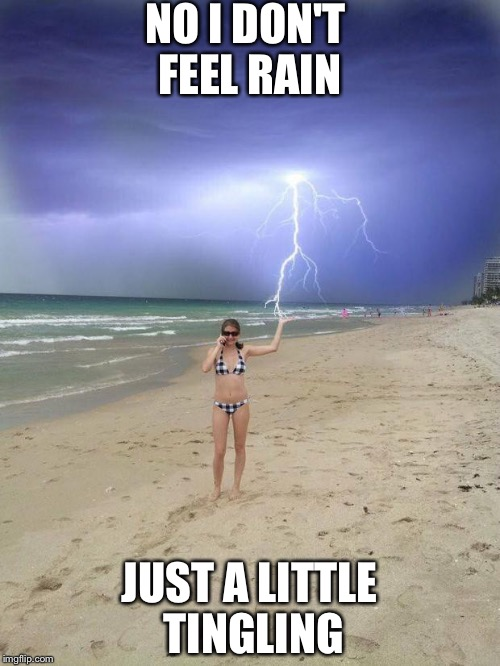 Is it raining yet? | NO I DON'T FEEL RAIN JUST A LITTLE TINGLING | image tagged in beach storm,rain,lightning,memes | made w/ Imgflip meme maker