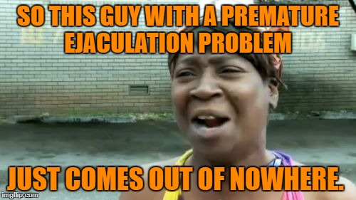Aint Nobody Got Time For That Meme | SO THIS GUY WITH A PREMATURE EJACULATION PROBLEM JUST COMES OUT OF NOWHERE. | image tagged in memes,aint nobody got time for that | made w/ Imgflip meme maker