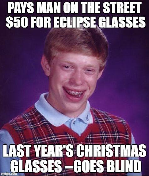 Bad Luck Brian Meme | PAYS MAN ON THE STREET $50 FOR ECLIPSE GLASSES LAST YEAR'S CHRISTMAS GLASSES --GOES BLIND | image tagged in memes,bad luck brian | made w/ Imgflip meme maker