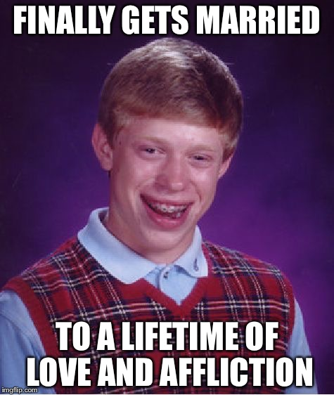 Bad Luck Brian Meme | FINALLY GETS MARRIED TO A LIFETIME OF LOVE AND AFFLICTION | image tagged in memes,bad luck brian | made w/ Imgflip meme maker