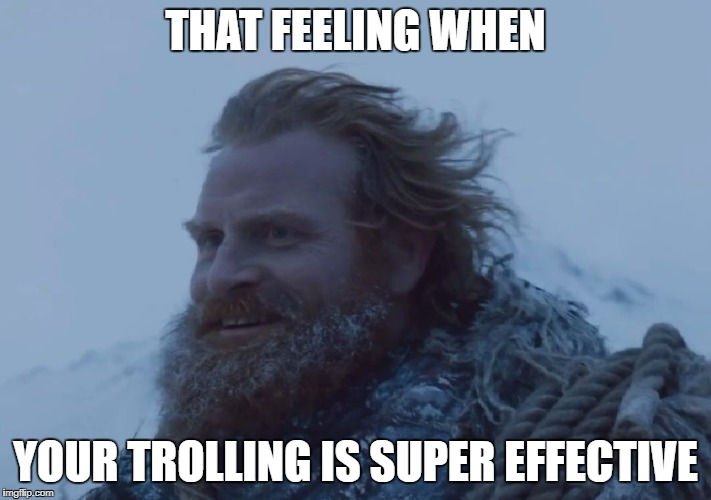 THAT FEELING WHEN YOUR TROLLING IS SUPER EFFECTIVE | image tagged in tormund | made w/ Imgflip meme maker